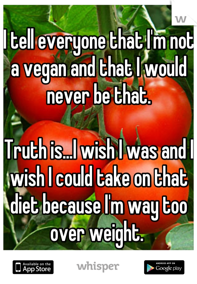 I tell everyone that I'm not a vegan and that I would never be that.  Truth is...I wish I was and I wish I could take on that diet because I'm way too over weight.