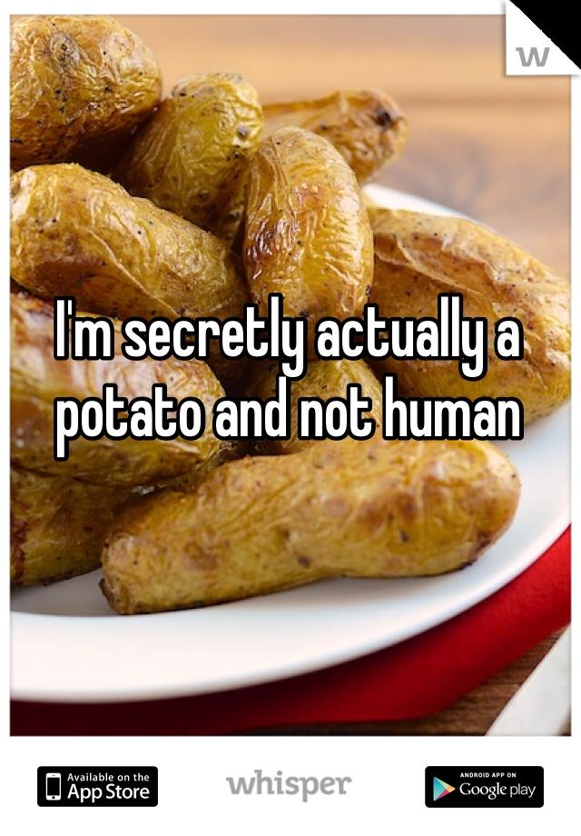 I'm secretly actually a potato and not human