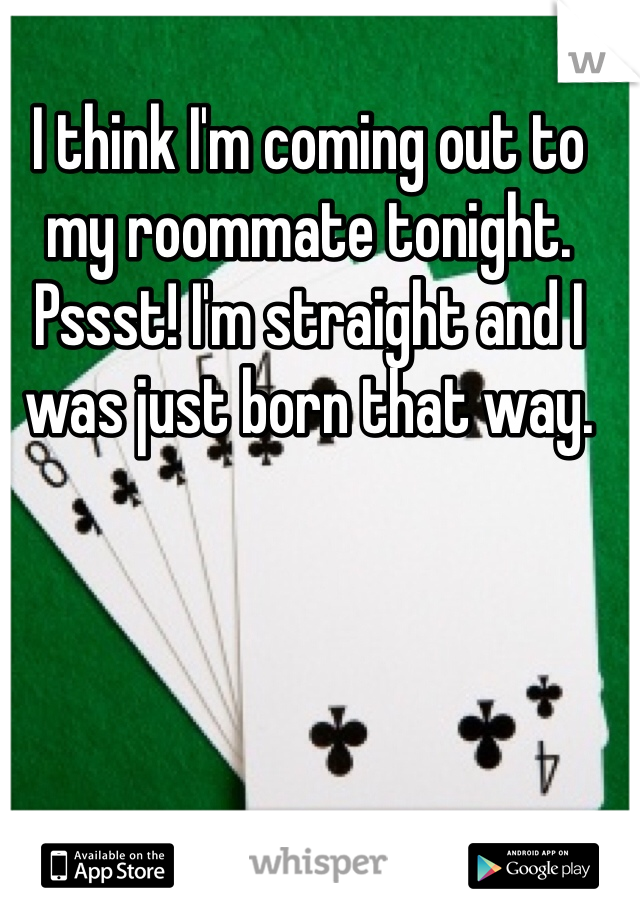 I think I'm coming out to my roommate tonight. Pssst! I'm straight and I was just born that way.