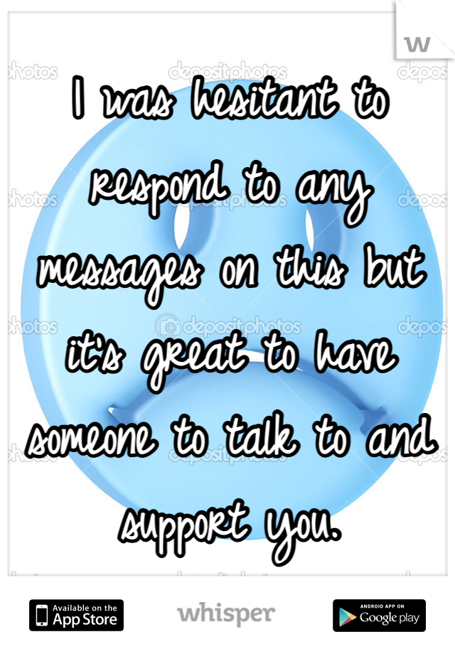 I was hesitant to respond to any messages on this but it's great to have someone to talk to and support you.