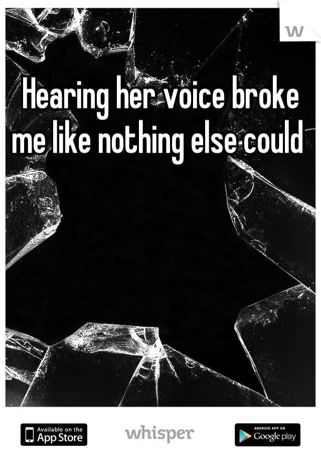 Hearing her voice broke me like nothing else could