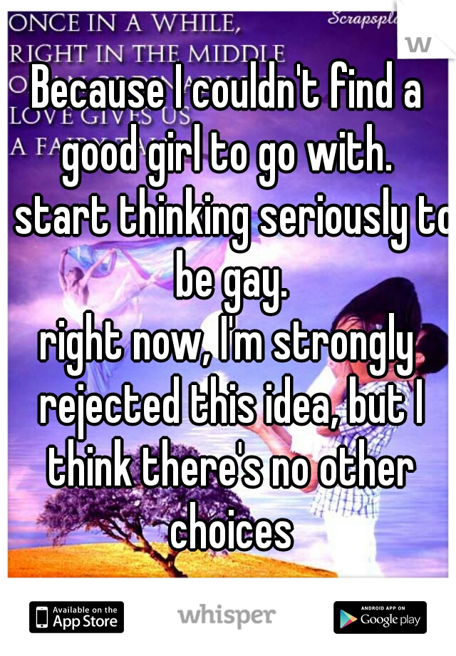 Because I couldn't find a good girl to go with.   I start thinking seriously to be gay.  right now, I'm strongly rejected this idea, but I think there's no other choices