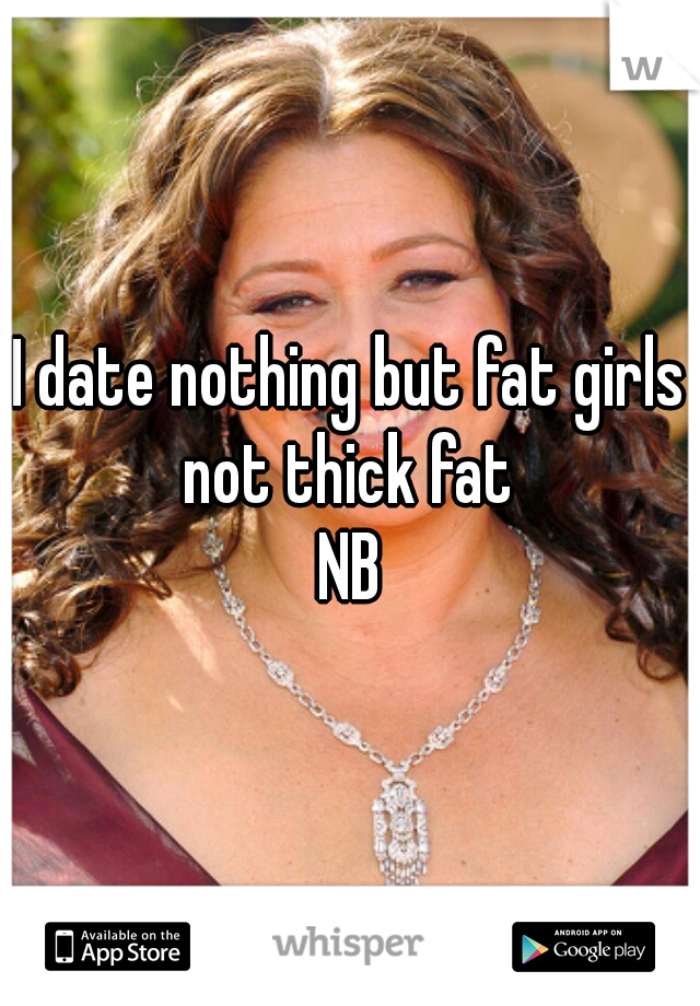 I date nothing but fat girls not thick fat  NB