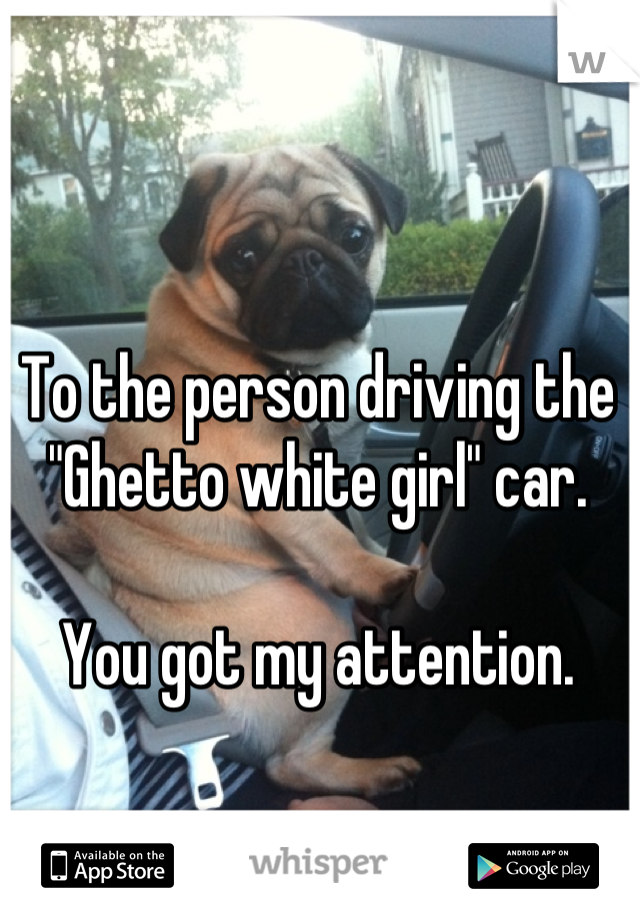 """To the person driving the """"Ghetto white girl"""" car.  You got my attention."""