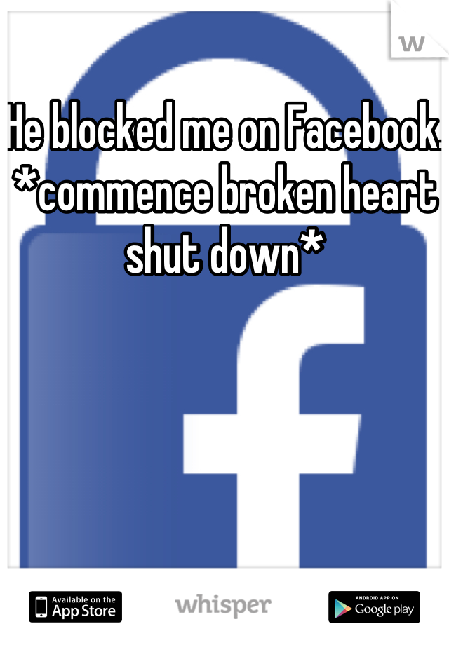 He blocked me on Facebook.  *commence broken heart shut down*