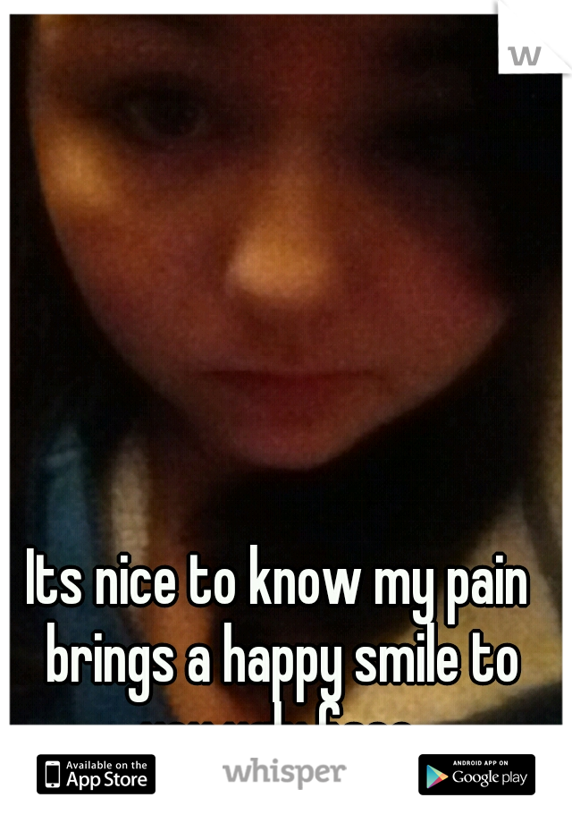 Its nice to know my pain brings a happy smile to you ugly face.