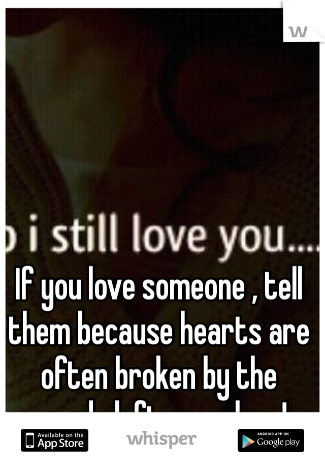 If you love someone , tell them because hearts are often broken by the words left unspoken !