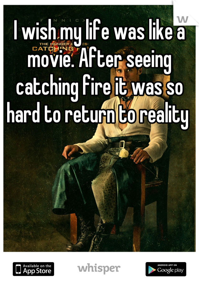 I wish my life was like a movie. After seeing catching fire it was so hard to return to reality
