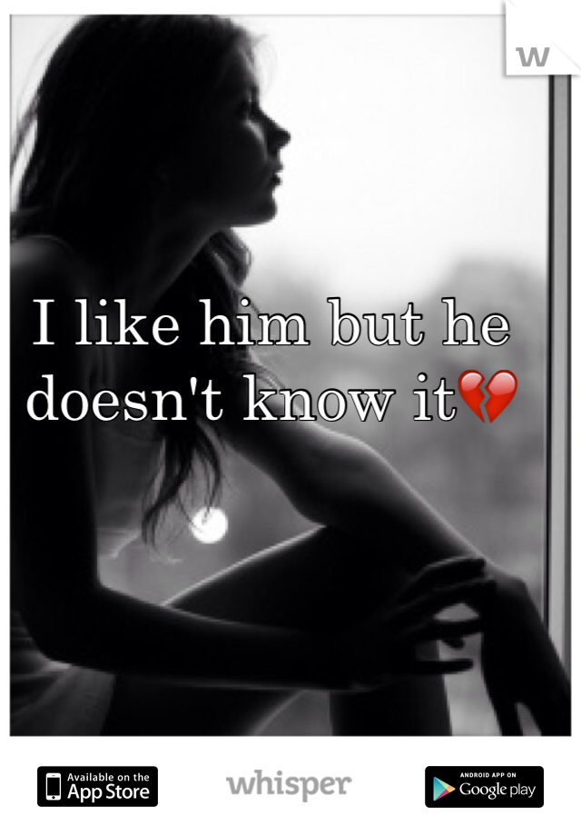 I like him but he doesn't know it💔