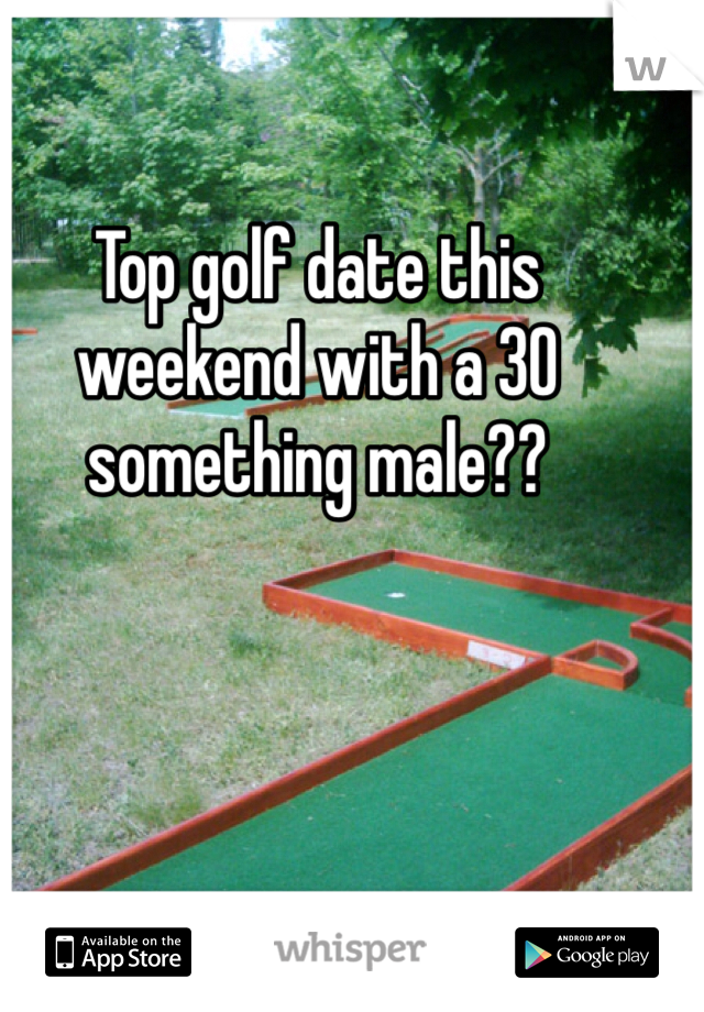 Top golf date this weekend with a 30 something male??