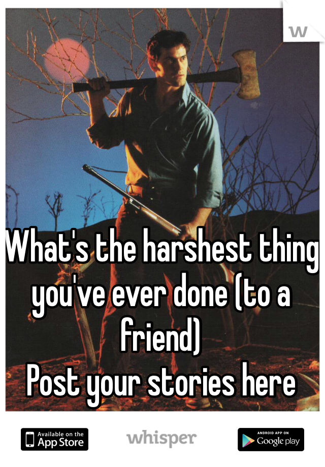 What's the harshest thing you've ever done (to a friend) Post your stories here
