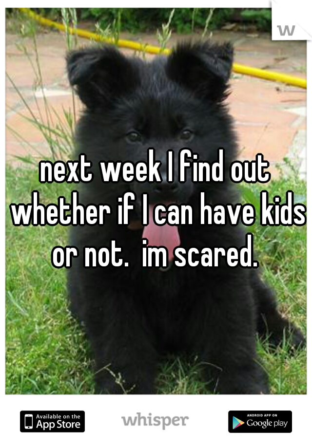 next week I find out whether if I can have kids or not.  im scared.