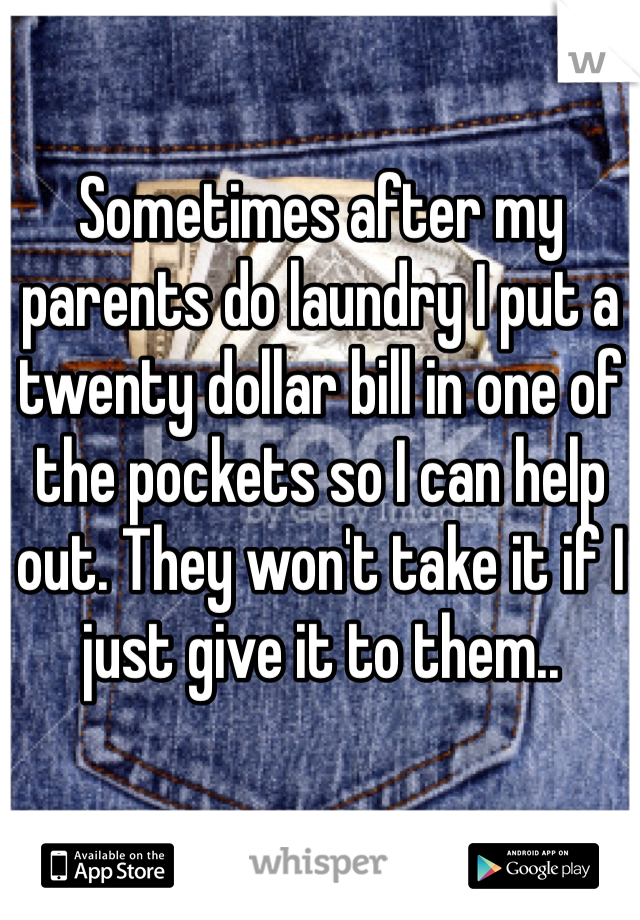 Sometimes after my parents do laundry I put a twenty dollar bill in one of the pockets so I can help out. They won't take it if I just give it to them..