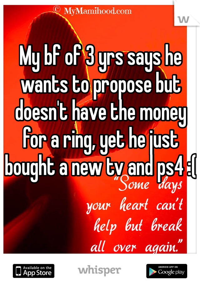 My bf of 3 yrs says he wants to propose but doesn't have the money for a ring, yet he just bought a new tv and ps4 :(