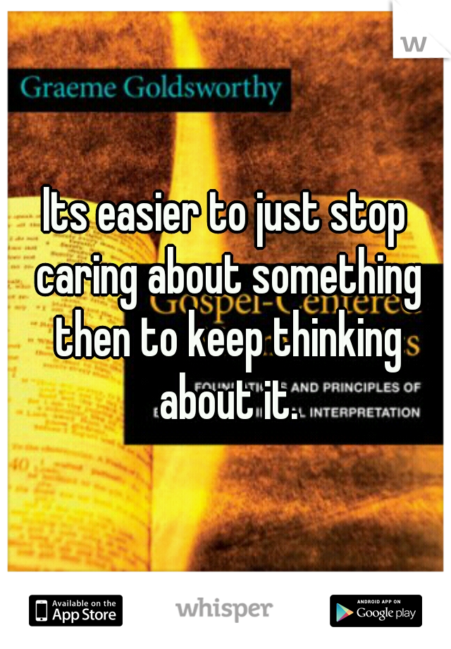 Its easier to just stop caring about something then to keep thinking about it.