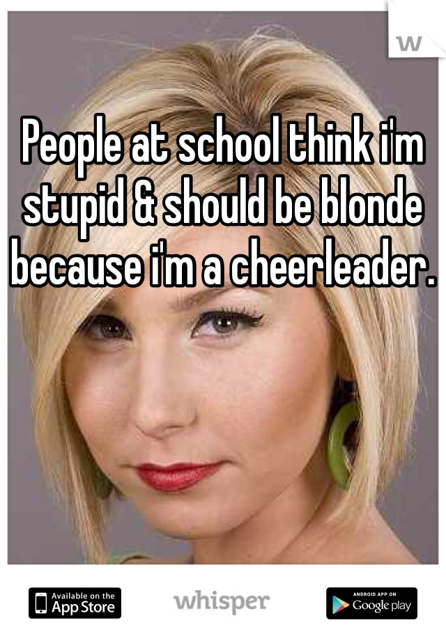 People at school think i'm stupid & should be blonde because i'm a cheerleader.