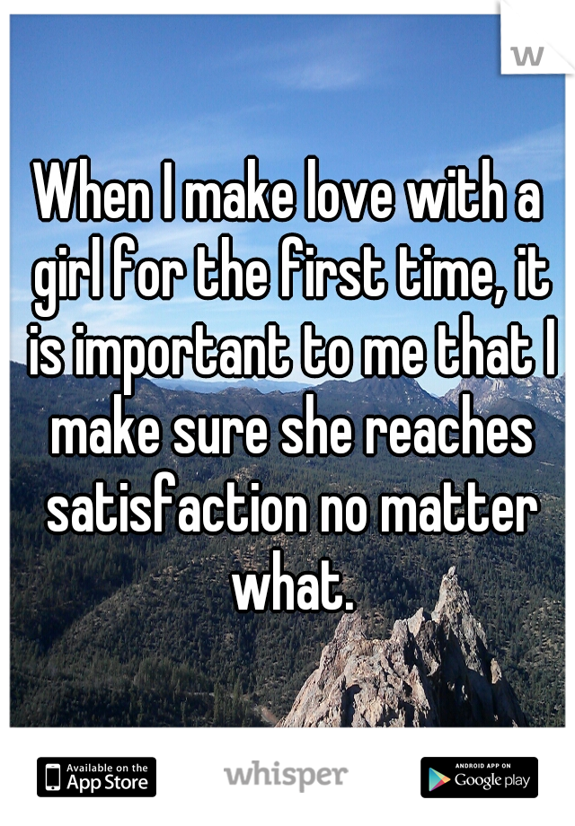 When I make love with a girl for the first time, it is important to me that I make sure she reaches satisfaction no matter what.