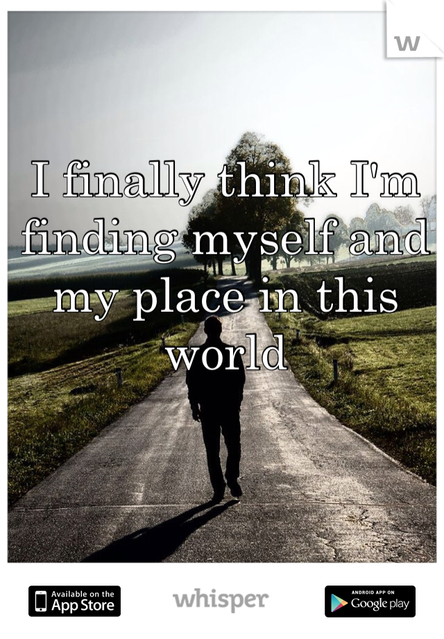 I finally think I'm finding myself and my place in this world