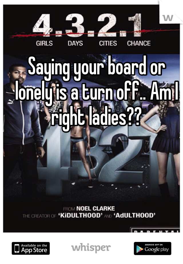 Saying your board or lonely is a turn off.. Am I right ladies??