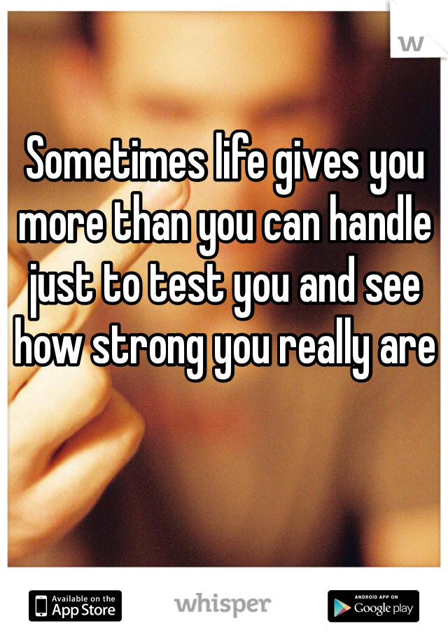 Sometimes life gives you more than you can handle just to test you and see how strong you really are