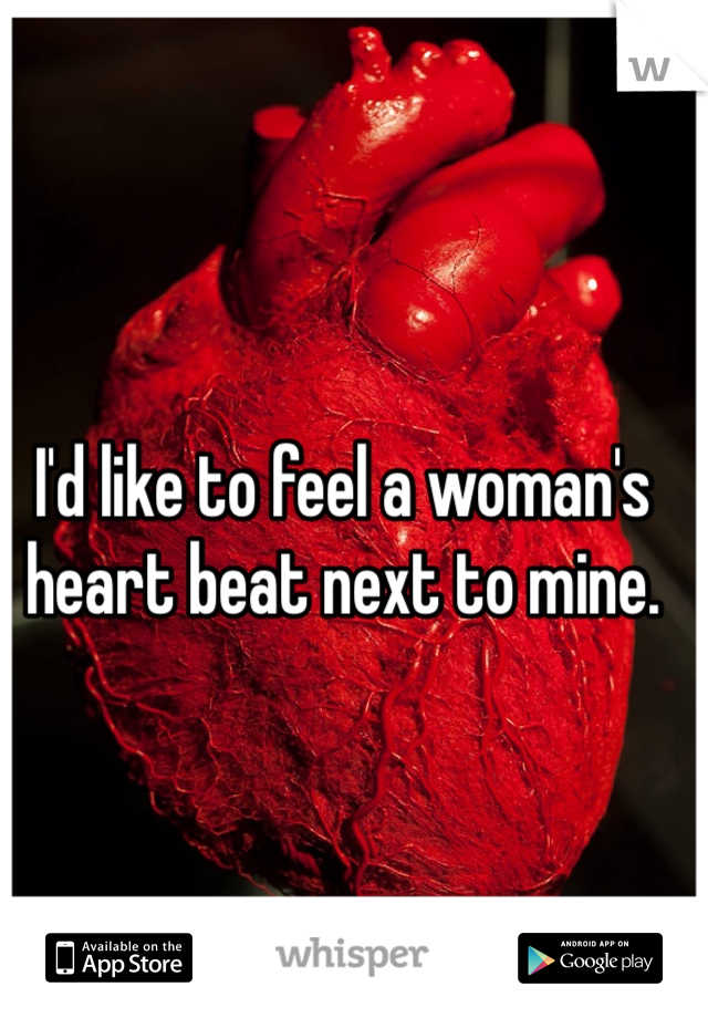 I'd like to feel a woman's  heart beat next to mine.