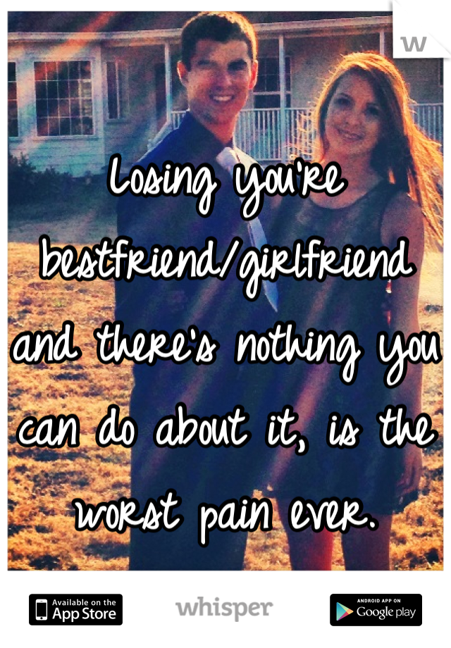 Losing you're bestfriend/girlfriend and there's nothing you can do about it, is the worst pain ever.