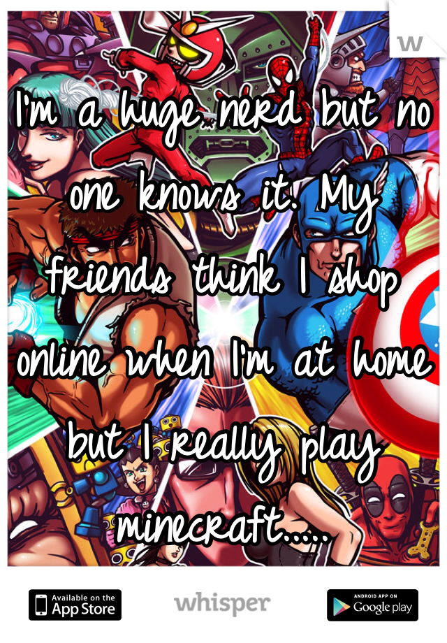 I'm a huge nerd but no one knows it. My friends think I shop online when I'm at home but I really play minecraft.....