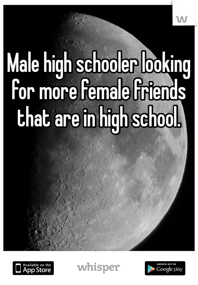 Male high schooler looking for more female friends that are in high school.