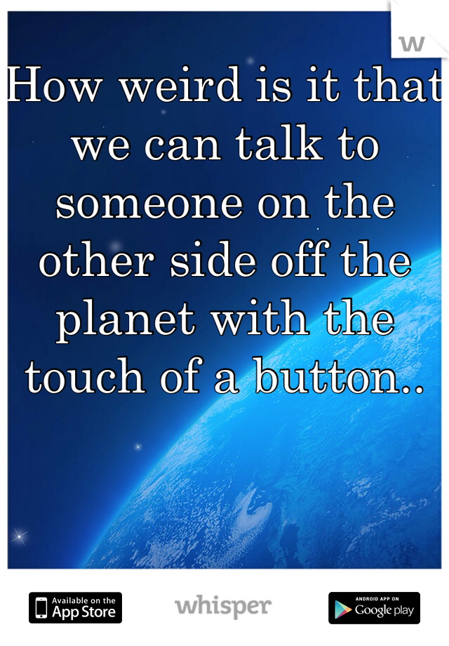 How weird is it that we can talk to someone on the other side off the planet with the touch of a button..