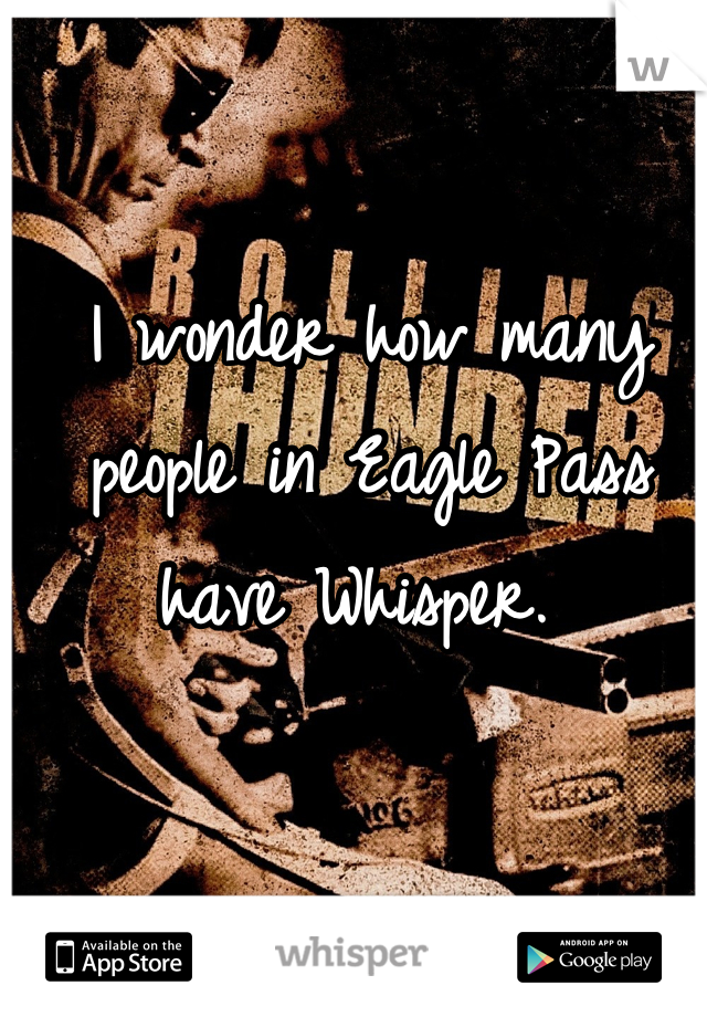 I wonder how many people in Eagle Pass have Whisper.