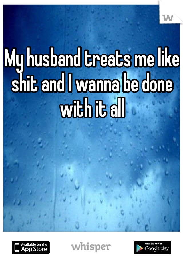 My husband treats me like shit and I wanna be done with it all