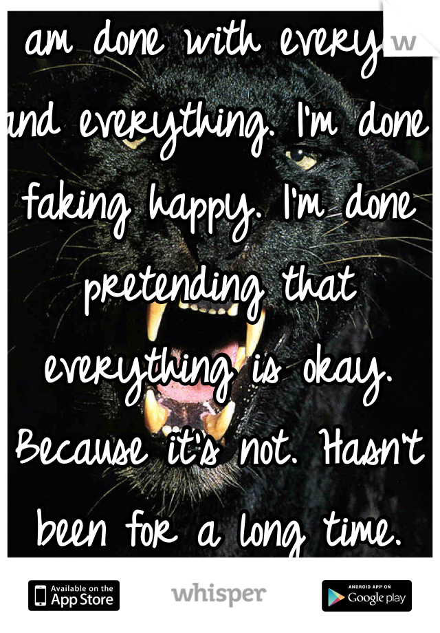 I am done with everyone and everything. I'm done faking happy. I'm done pretending that everything is okay. Because it's not. Hasn't been for a long time.