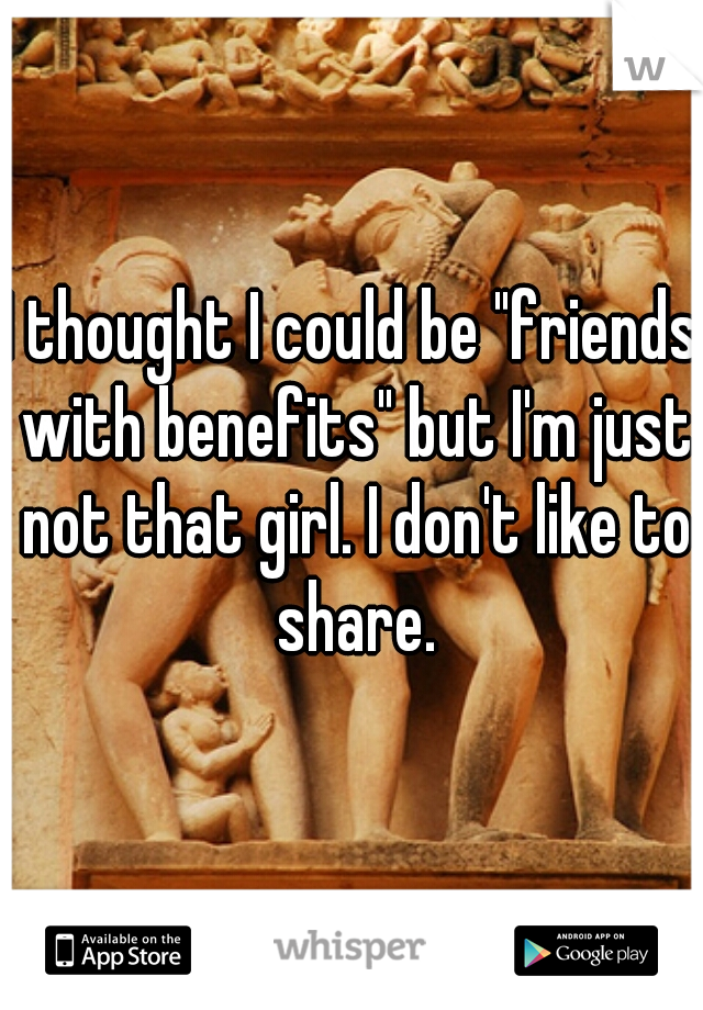 "I thought I could be ""friends with benefits"" but I'm just not that girl. I don't like to share."