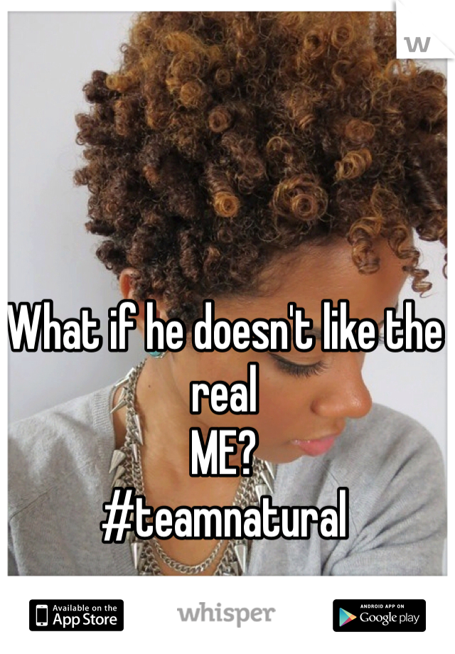 What if he doesn't like the real ME?  #teamnatural
