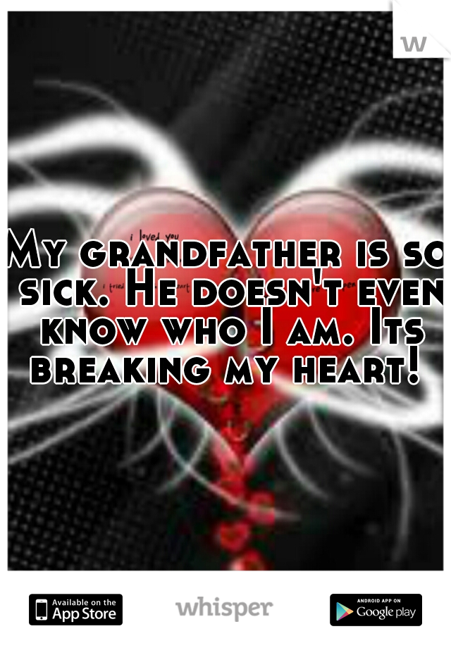 My grandfather is so sick. He doesn't even know who I am. Its breaking my heart!