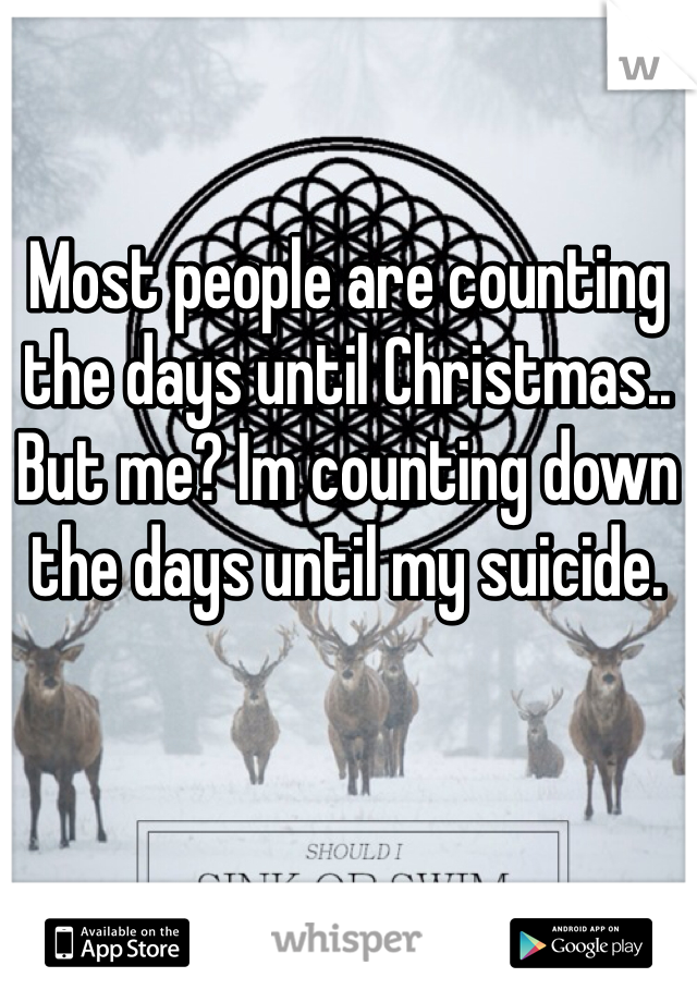 Most people are counting the days until Christmas..  But me? Im counting down the days until my suicide.