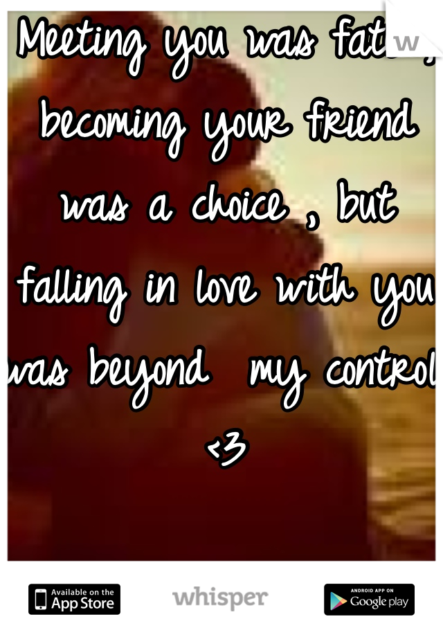 Meeting you was fate , becoming your friend was a choice , but falling in love with you was beyond  my control <3