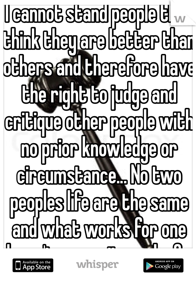 I cannot stand people that think they are better than others and therefore have the right to judge and critique other people with no prior knowledge or circumstance... No two peoples life are the same and what works for one doesn't means it works for everyone