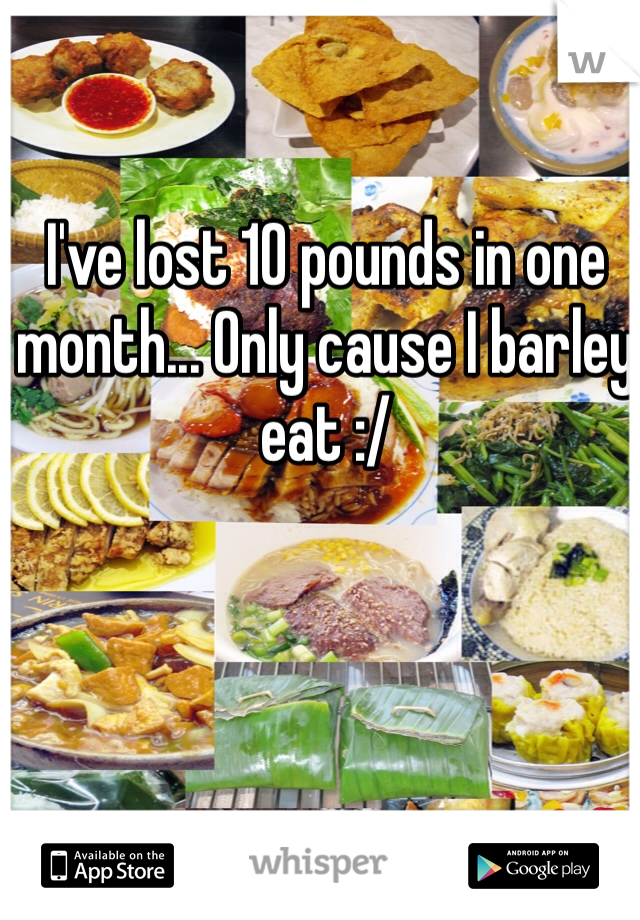 I've lost 10 pounds in one month... Only cause I barley eat :/