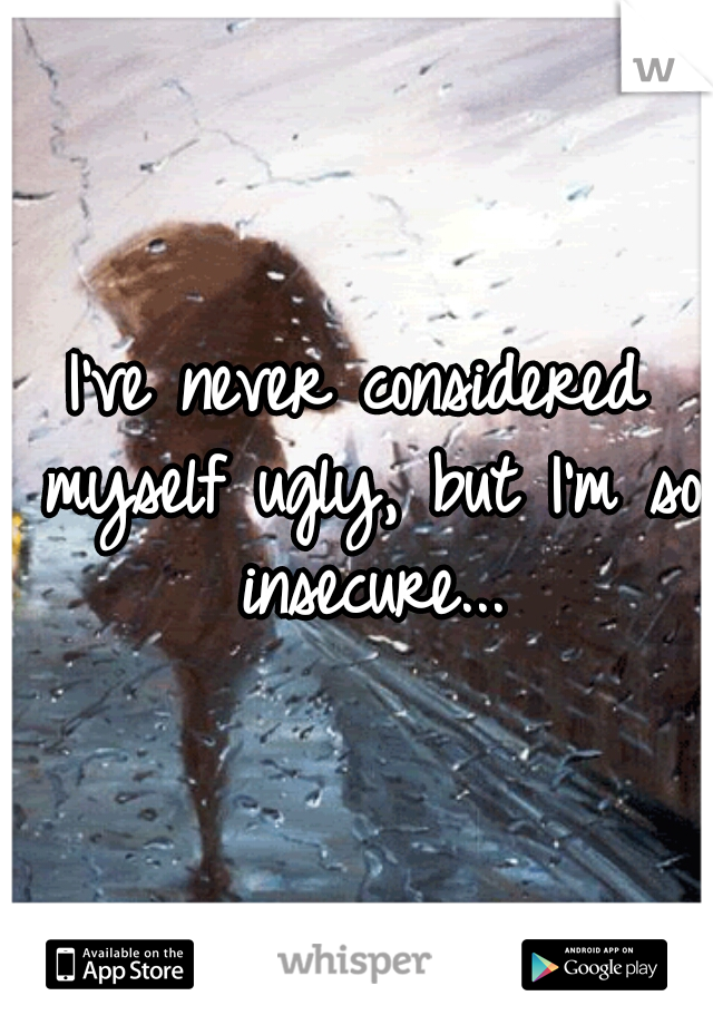 I've never considered myself ugly, but I'm so insecure...