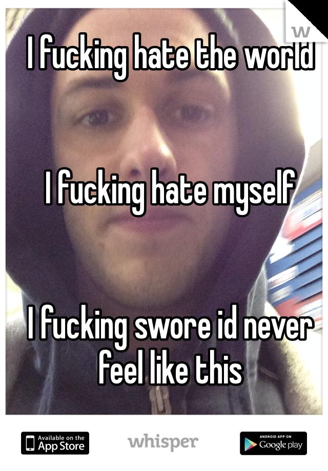 I fucking hate the world   I fucking hate myself    I fucking swore id never feel like this