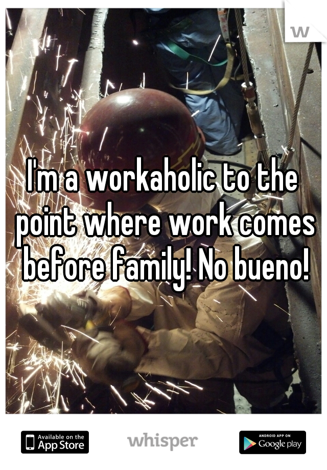 I'm a workaholic to the point where work comes before family! No bueno!