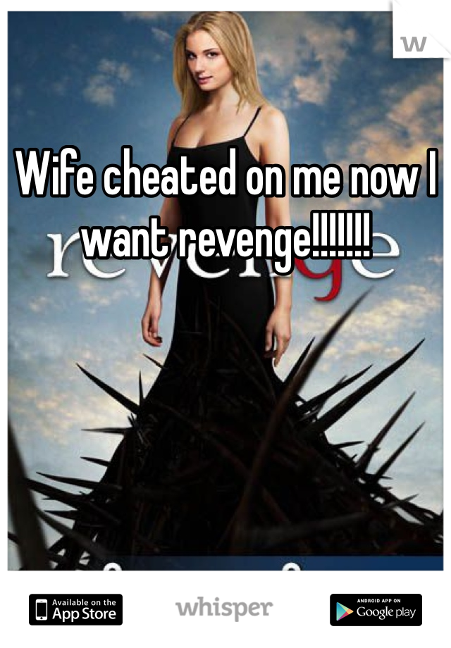 Wife cheated on me now I want revenge!!!!!!!