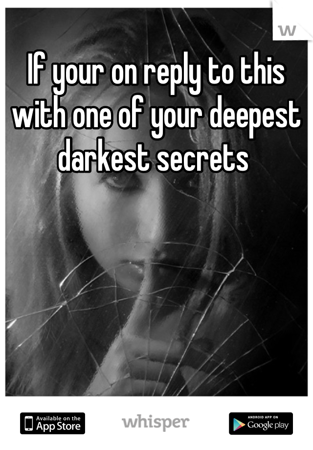 If your on reply to this with one of your deepest darkest secrets
