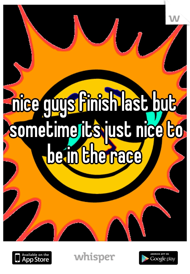 nice guys finish last but sometime its just nice to be in the race