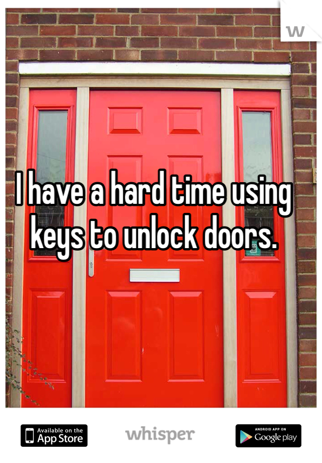 I have a hard time using keys to unlock doors.
