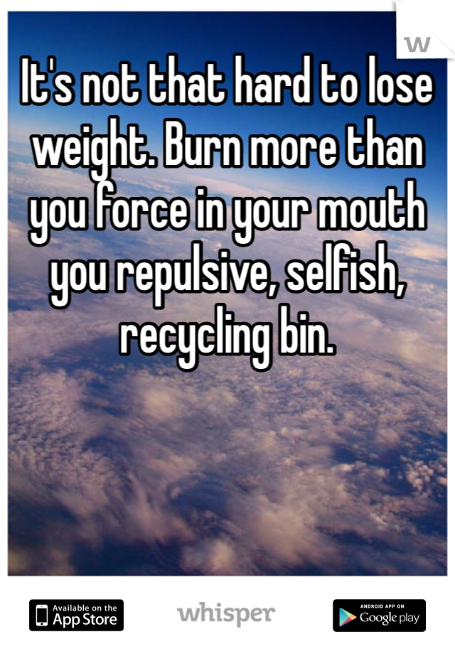 It's not that hard to lose weight. Burn more than you force in your mouth you repulsive, selfish, recycling bin.