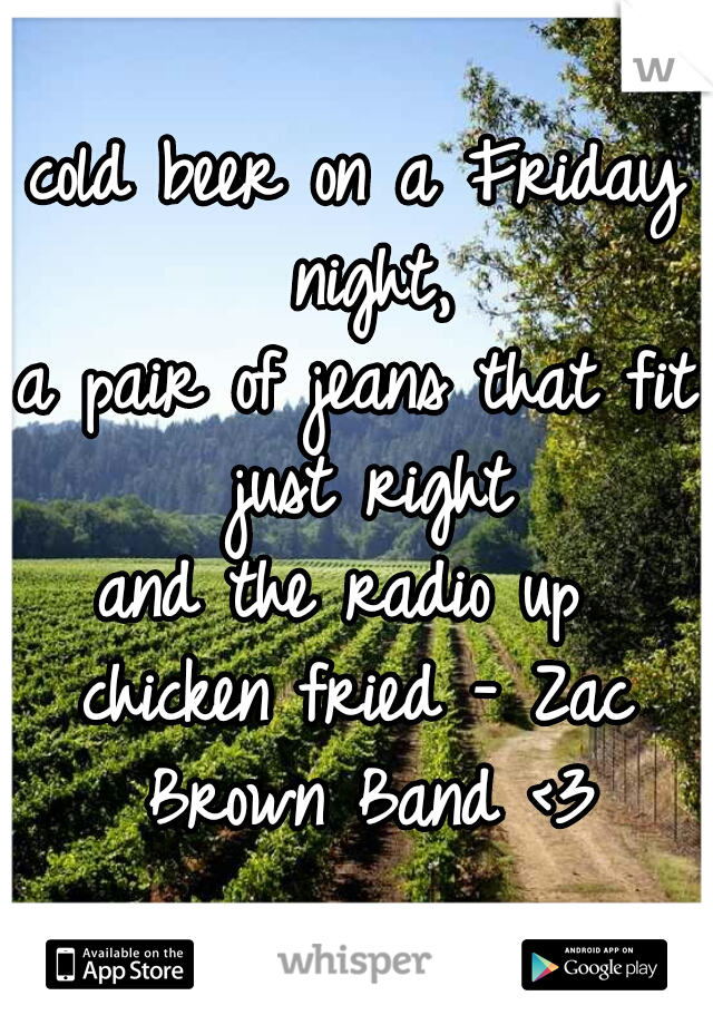 cold beer on a Friday night, a pair of jeans that fit just right and the radio up   chicken fried - Zac Brown Band <3