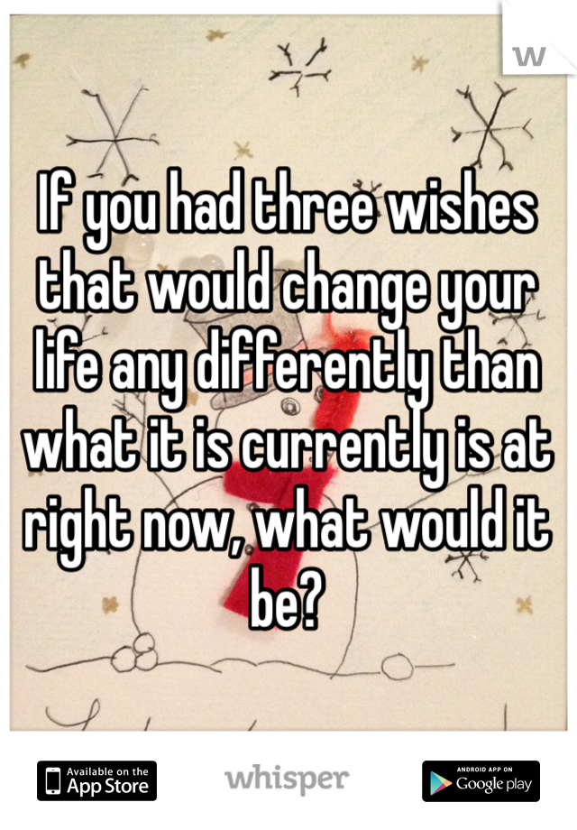 If you had three wishes that would change your life any differently than what it is currently is at right now, what would it be?