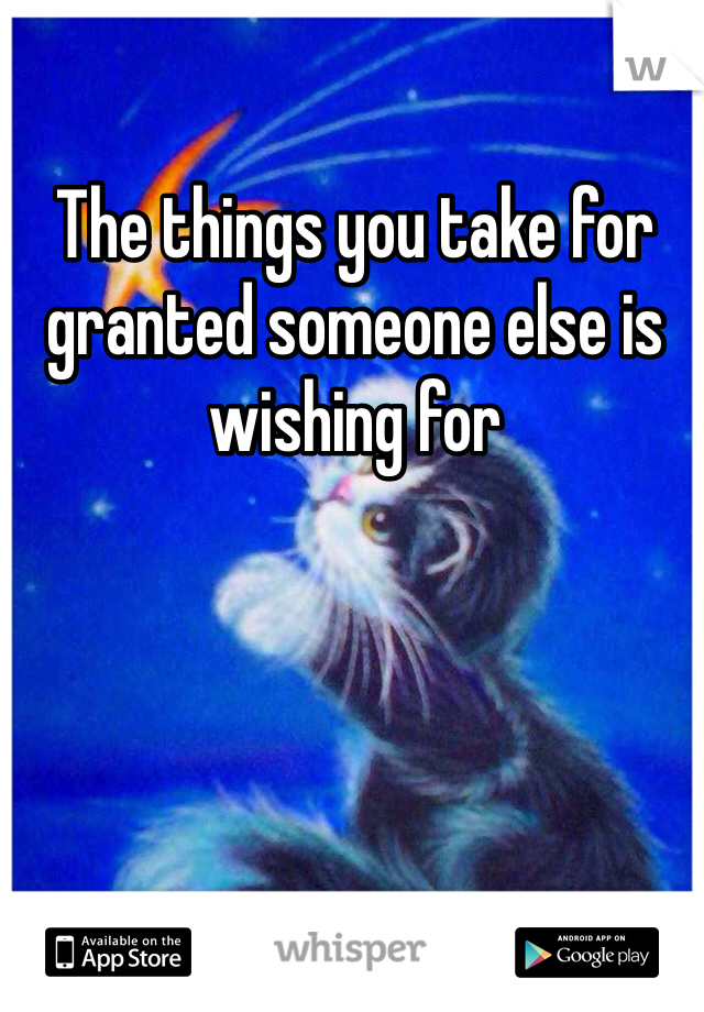 The things you take for granted someone else is wishing for